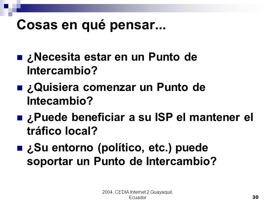 2004, CEDIA Internet 2,Guayaquil, Ecuador30 Cosas en qué pensar... ¿Necesita estar en un Punto de Intercambio? ¿Quisiera comenzar un Punto de Intecamb