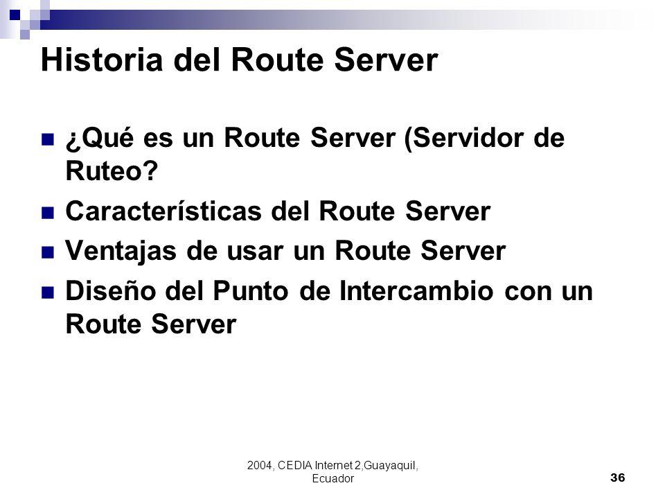 2004, CEDIA Internet 2,Guayaquil, Ecuador36 Historia del Route Server ¿Qué es un Route Server (Servidor de Ruteo? Características del Route Server Ven
