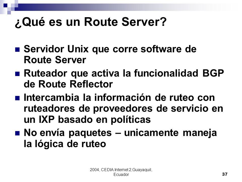 2004, CEDIA Internet 2,Guayaquil, Ecuador37 ¿Qué es un Route Server? Servidor Unix que corre software de Route Server Ruteador que activa la funcional