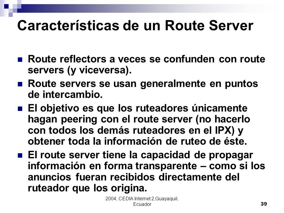 2004, CEDIA Internet 2,Guayaquil, Ecuador39 Características de un Route Server Route reflectors a veces se confunden con route servers (y viceversa).