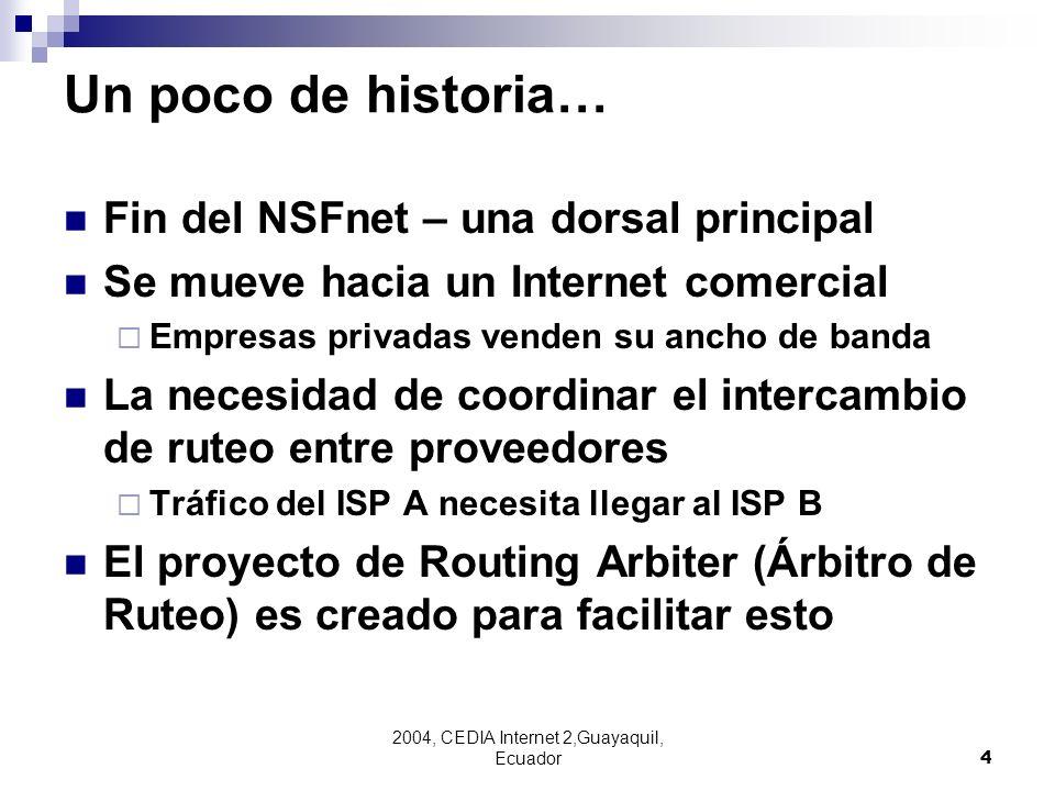 2004, CEDIA Internet 2,Guayaquil, Ecuador4 Un poco de historia… Fin del NSFnet – una dorsal principal Se mueve hacia un Internet comercial Empresas pr