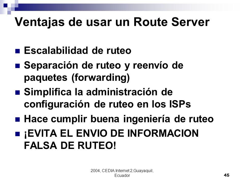 2004, CEDIA Internet 2,Guayaquil, Ecuador45 Ventajas de usar un Route Server Escalabilidad de ruteo Separación de ruteo y reenvío de paquetes (forward