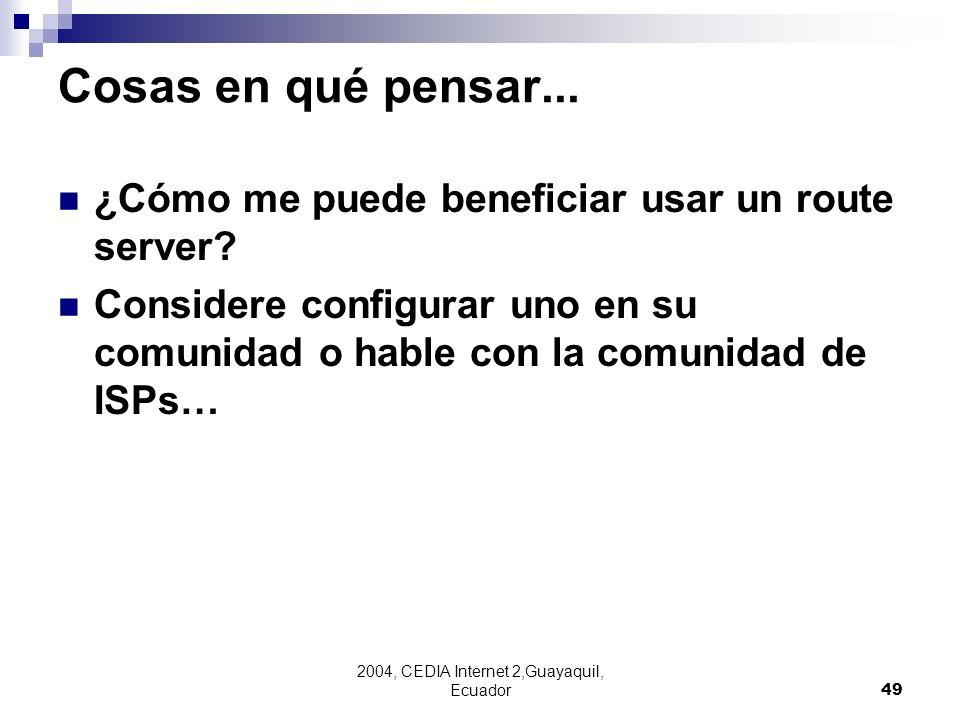 2004, CEDIA Internet 2,Guayaquil, Ecuador49 Cosas en qué pensar... ¿Cómo me puede beneficiar usar un route server? Considere configurar uno en su comu
