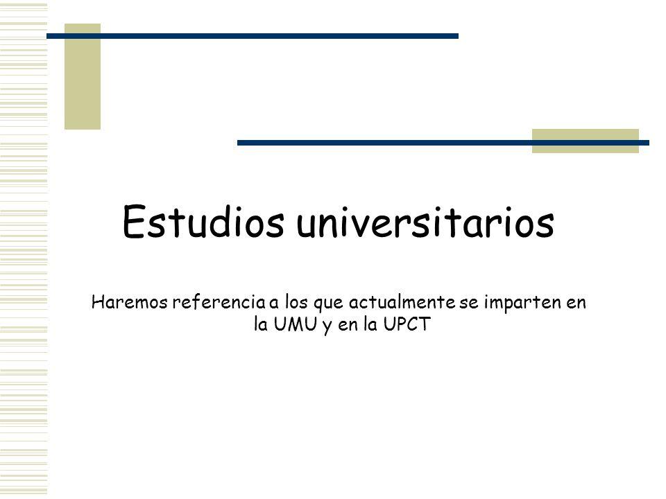 Estudios universitarios Haremos referencia a los que actualmente se imparten en la UMU y en la UPCT