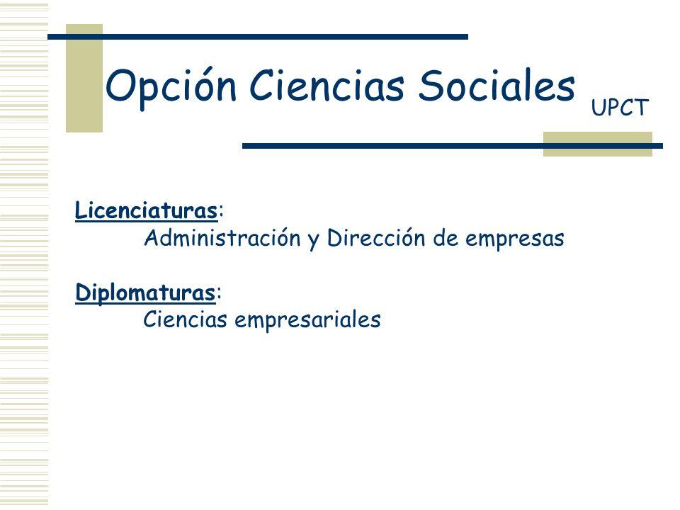 Opción Ciencias Sociales UPCT Licenciaturas: Administración y Dirección de empresas Diplomaturas: Ciencias empresariales