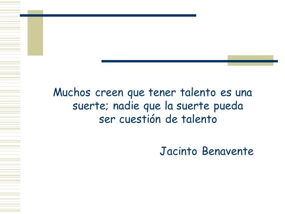Muchos creen que tener talento es una suerte; nadie que la suerte pueda ser cuestión de talento Jacinto Benavente