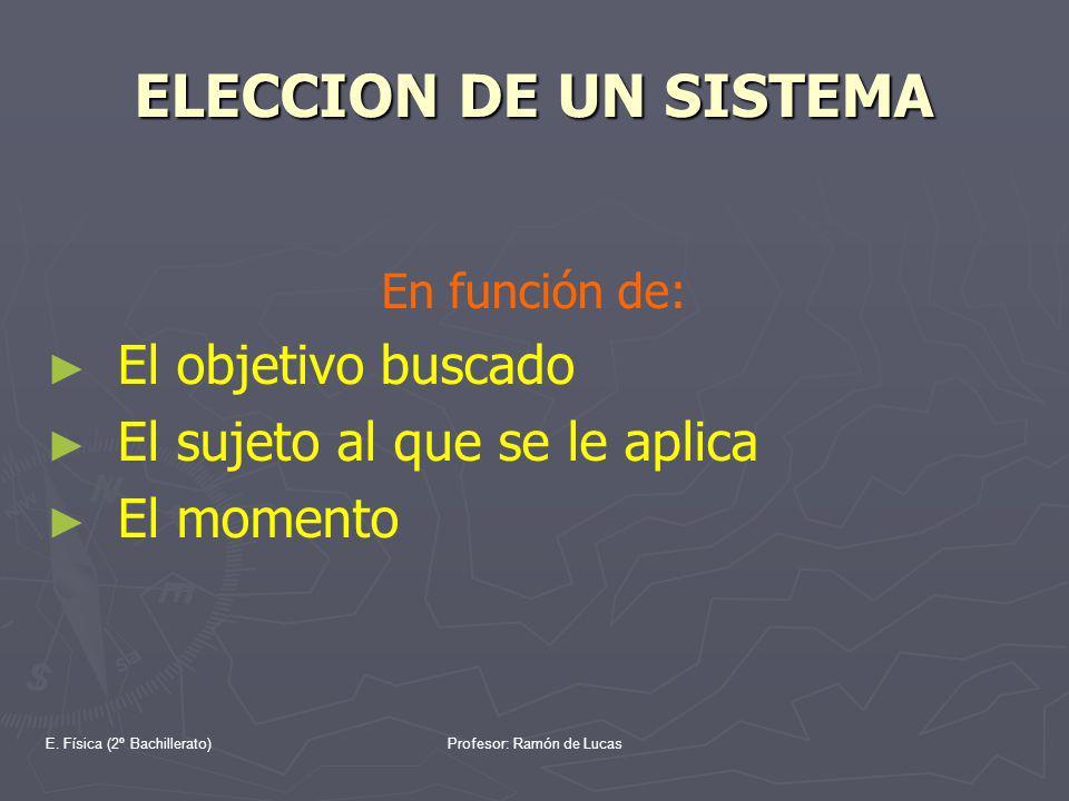 E. Física (2º Bachillerato)Profesor: Ramón de Lucas ELECCION DE UN SISTEMA En función de: El objetivo buscado El sujeto al que se le aplica El momento