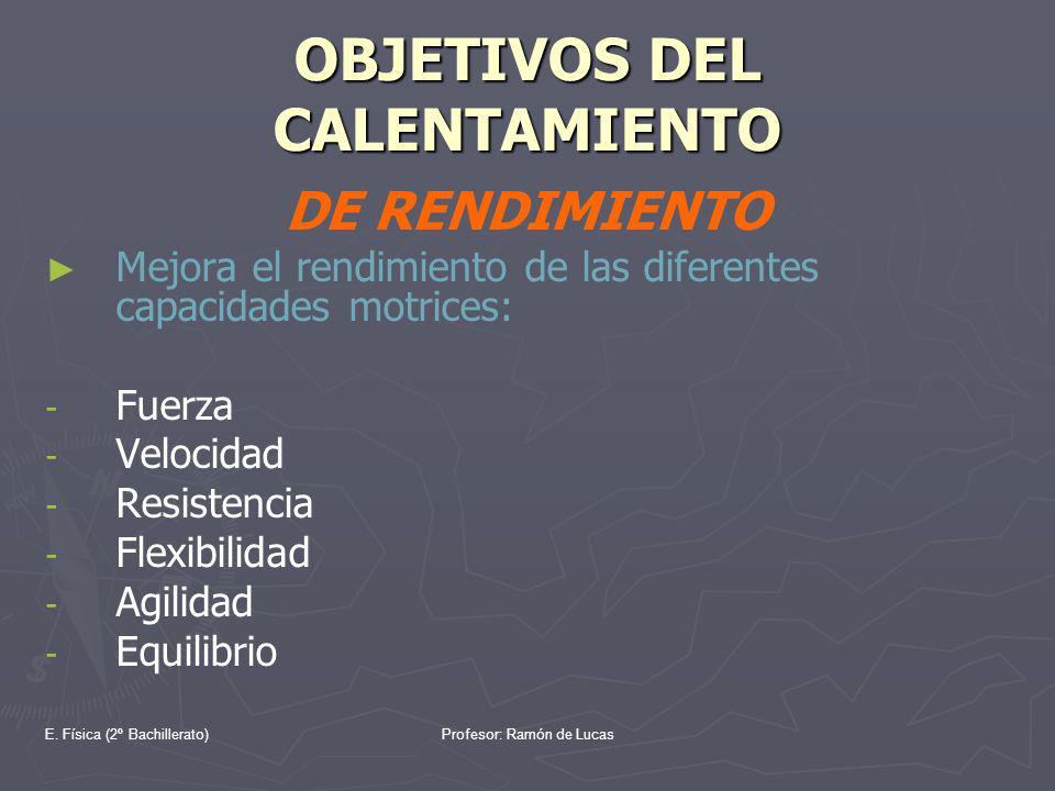 E. Física (2º Bachillerato)Profesor: Ramón de Lucas OBJETIVOS DEL CALENTAMIENTO DE RENDIMIENTO Mejora el rendimiento de las diferentes capacidades mot