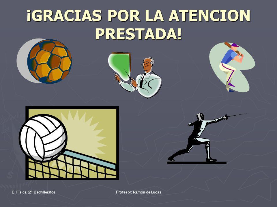 E. Física (2º Bachillerato)Profesor: Ramón de Lucas ¡GRACIAS POR LA ATENCION PRESTADA!