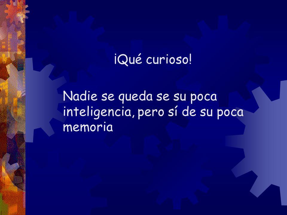 ¡Qué curioso! Nadie se queda se su poca inteligencia, pero sí de su poca memoria