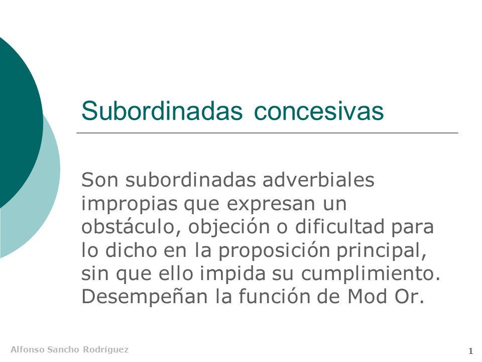 Alfonso Sancho Rodríguez 1 Subordinadas concesivas Son subordinadas adverbiales impropias que expresan un obstáculo, objeción o dificultad para lo dicho en la proposición principal, sin que ello impida su cumplimiento.