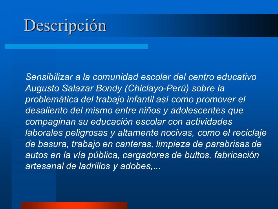 Descripción Sensibilizar a la comunidad escolar del centro educativo Augusto Salazar Bondy (Chiclayo-Perú) sobre la problemática del trabajo infantil