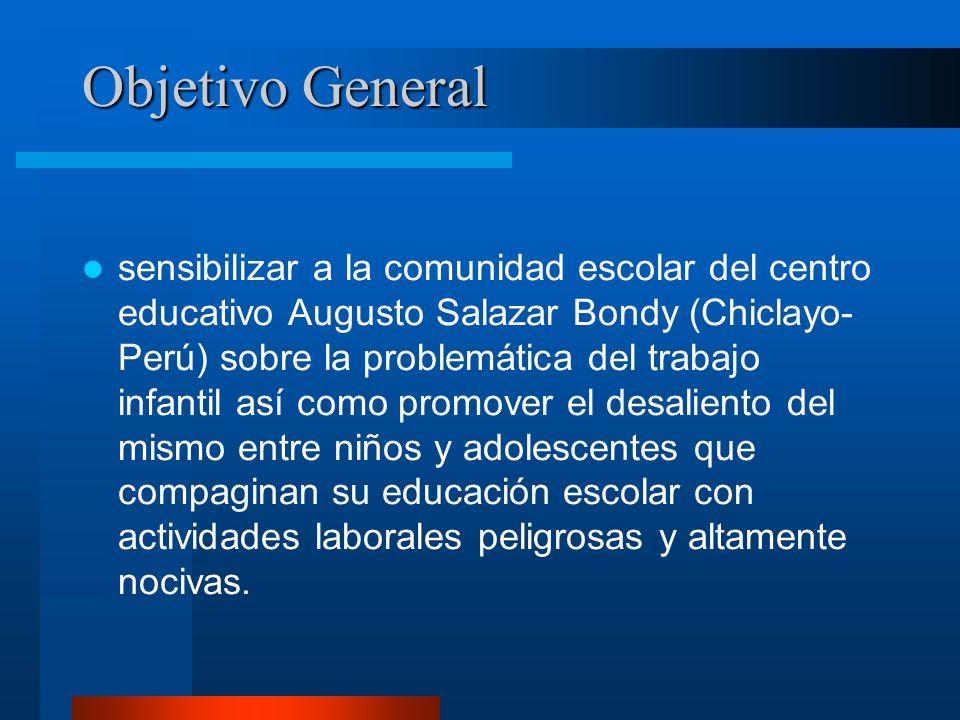 Objetivo General sensibilizar a la comunidad escolar del centro educativo Augusto Salazar Bondy (Chiclayo- Perú) sobre la problemática del trabajo inf