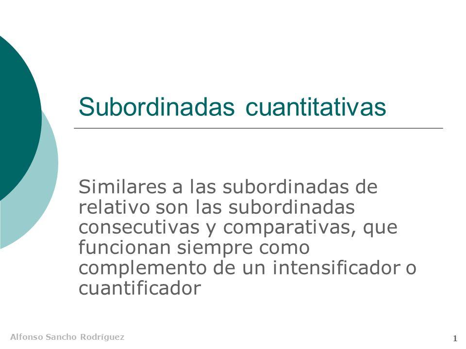Alfonso Sancho Rodríguez 1 Subordinadas cuantitativas Similares a las subordinadas de relativo son las subordinadas consecutivas y comparativas, que funcionan siempre como complemento de un intensificador o cuantificador