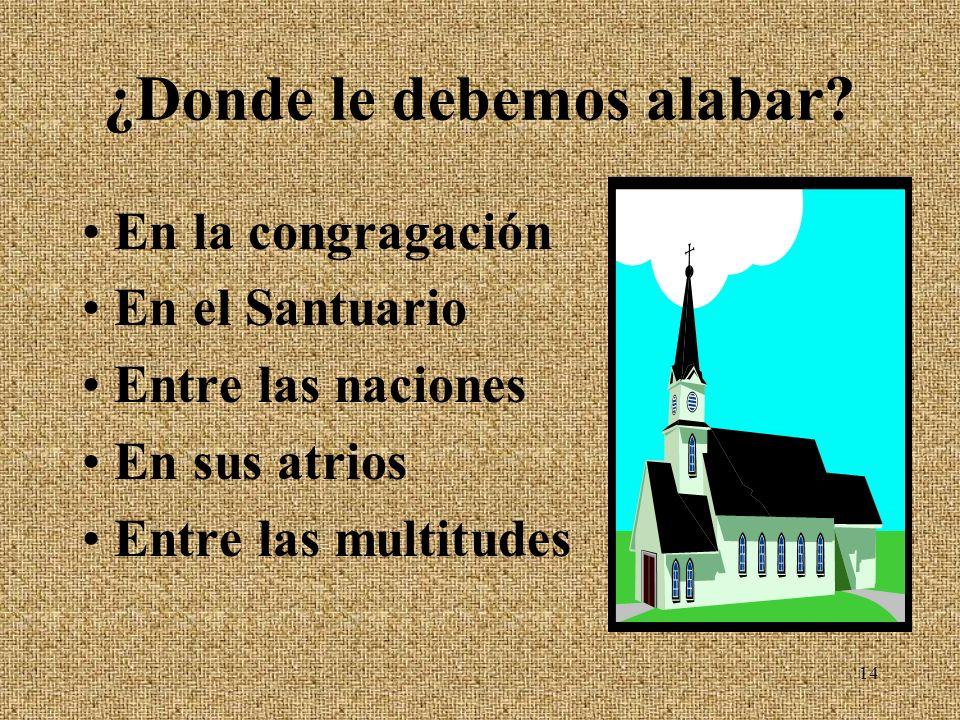 ¿Donde le debemos alabar? En la congragación En el Santuario Entre las naciones En sus atrios Entre las multitudes 14