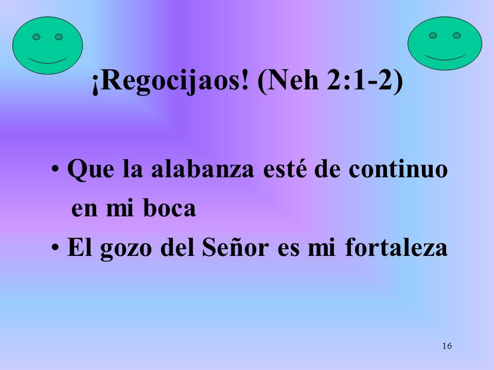 ¡Regocijaos! (Neh 2:1-2) Que la alabanza esté de continuo en mi boca El gozo del Señor es mi fortaleza 16