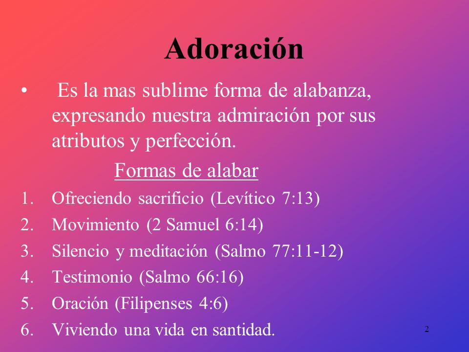 Adoración Es la mas sublime forma de alabanza, expresando nuestra admiración por sus atributos y perfección. Formas de alabar 1.Ofreciendo sacrificio
