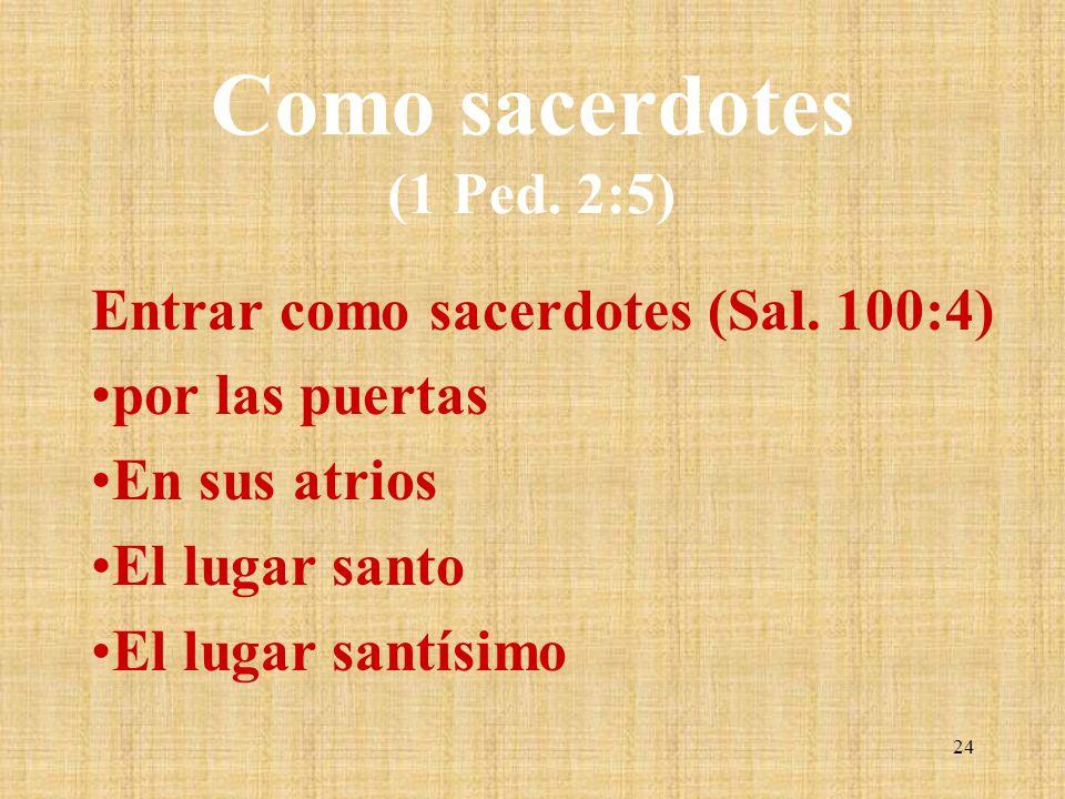 Como sacerdotes (1 Ped. 2:5) Entrar como sacerdotes (Sal. 100:4) por las puertas En sus atrios El lugar santo El lugar santísimo 24