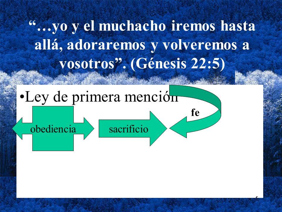 …yo y el muchacho iremos hasta allá, adoraremos y volveremos a vosotros. (Génesis 22:5) Ley de primera mención obediencia sacrificio fe 5
