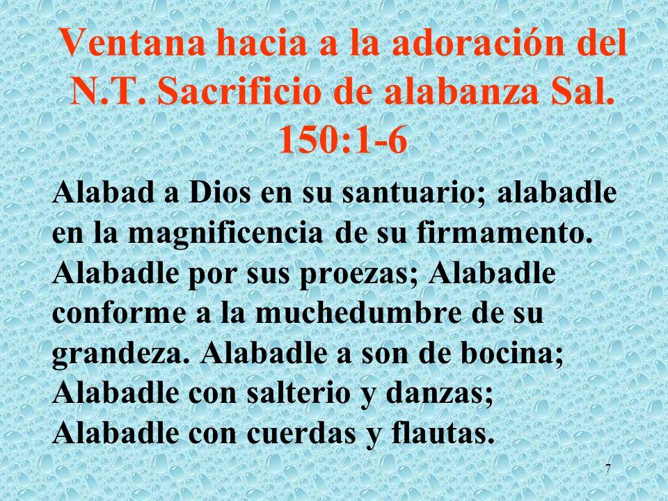 Ventana hacia a la adoración del N.T. Sacrificio de alabanza Sal. 150:1-6 Alabad a Dios en su santuario; alabadle en la magnificencia de su firmamento