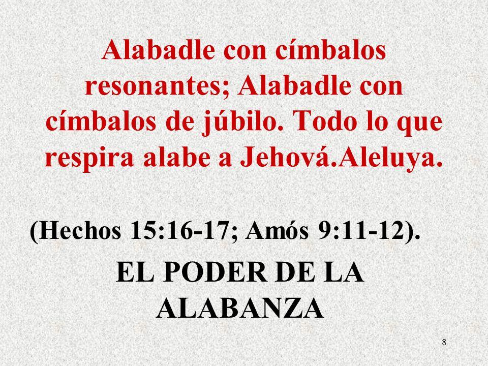 Alabadle con címbalos resonantes; Alabadle con címbalos de júbilo. Todo lo que respira alabe a Jehová.Aleluya. (Hechos 15:16-17; Amós 9:11-12). EL POD