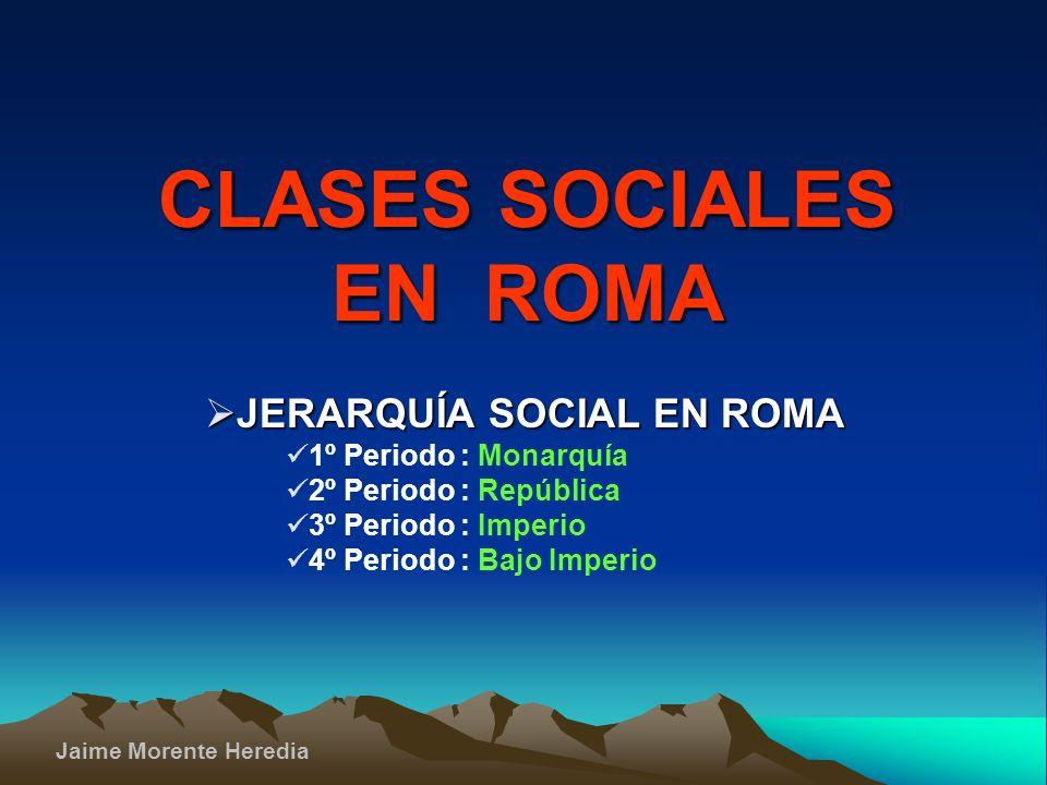 Jaime Morente Heredia CLASES SOCIALES EN ROMA J JERARQUÍA SOCIAL EN ROMA 1º Periodo : Monarquía 2º Periodo : República 3º Periodo : Imperio 4º Periodo : Bajo Imperio