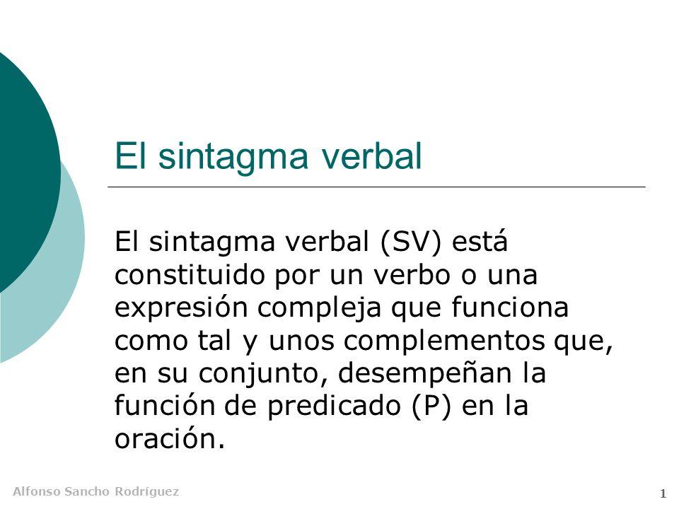 Alfonso Sancho Rodríguez 1 El sintagma verbal El sintagma verbal (SV) está constituido por un verbo o una expresión compleja que funciona como tal y unos complementos que, en su conjunto, desempeñan la función de predicado (P) en la oración.