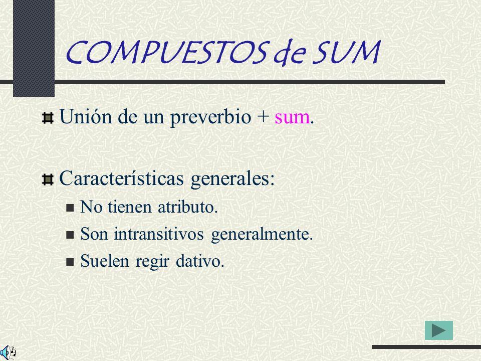 COMPUESTOS de SUM Unión de un preverbio + sum. Características generales: No tienen atributo. Son intransitivos generalmente. Suelen regir dativo.