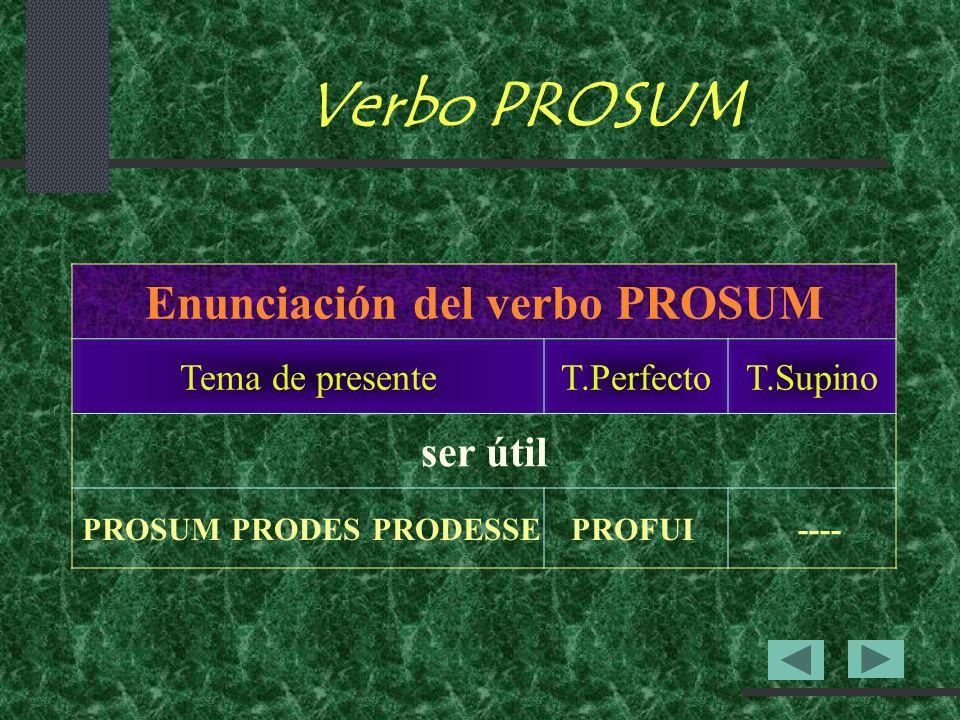 Verbo PROSUM Enunciación del verbo PROSUM Tema de presenteT.PerfectoT.Supino ser útil PROSUMPRODESPRODESSEPROFUI----