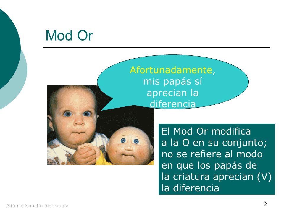 Alfonso Sancho Rodríguez 2 Mod Or Afortunadamente, mis papás sí aprecian la diferencia El Mod Or modifica a la O en su conjunto; no se refiere al modo en que los papás de la criatura aprecian (V) la diferencia