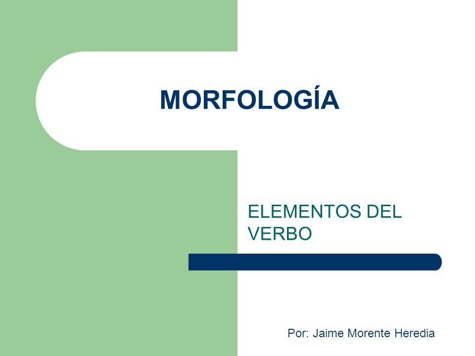 MORFOLOGÍA ELEMENTOS DEL VERBO Por: Jaime Morente Heredia