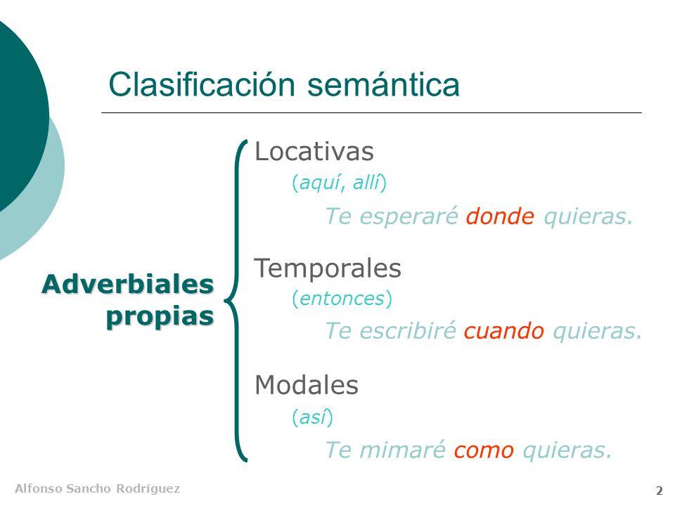 Alfonso Sancho Rodríguez 2 Clasificación semántica Adverbiales propias Locativas Temporales Modales (aquí, allí) (entonces) (así) Te esperaré donde quieras.