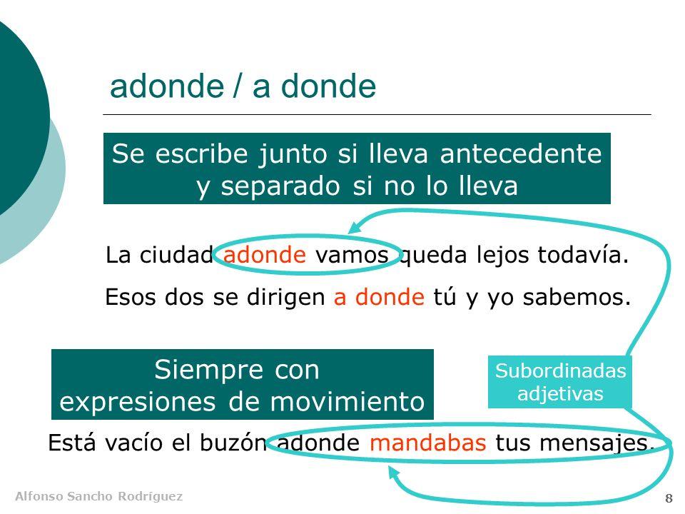 Alfonso Sancho Rodríguez 8 adonde / a donde Se escribe junto si lleva antecedente y separado si no lo lleva Siempre con expresiones de movimiento La ciudad adonde vamos queda lejos todavía.