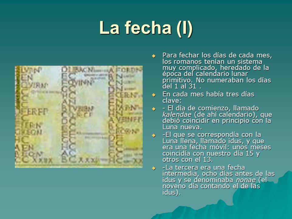 La fecha (I) Para fechar los días de cada mes, los romanos tenían un sistema muy complicado, heredado de la época del calendario lunar primitivo. No n