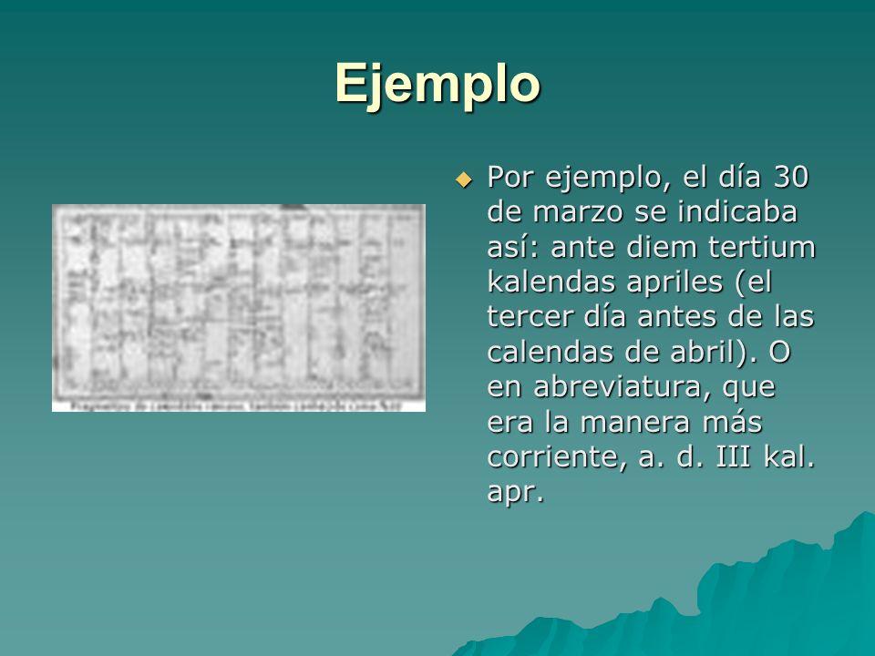 Ejemplo Por ejemplo, el día 30 de marzo se indicaba así: ante diem tertium kalendas apriles (el tercer día antes de las calendas de abril). O en abrev