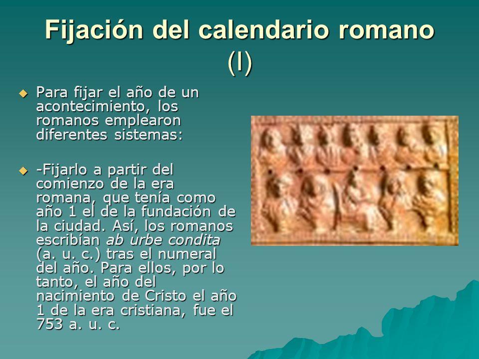 Fijación del calendario romano (I) Para fijar el año de un acontecimiento, los romanos emplearon diferentes sistemas: Para fijar el año de un aconteci