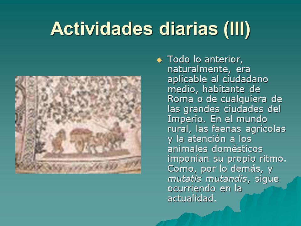 Actividades diarias (III) Todo lo anterior, naturalmente, era aplicable al ciudadano medio, habitante de Roma o de cualquiera de las grandes ciudades