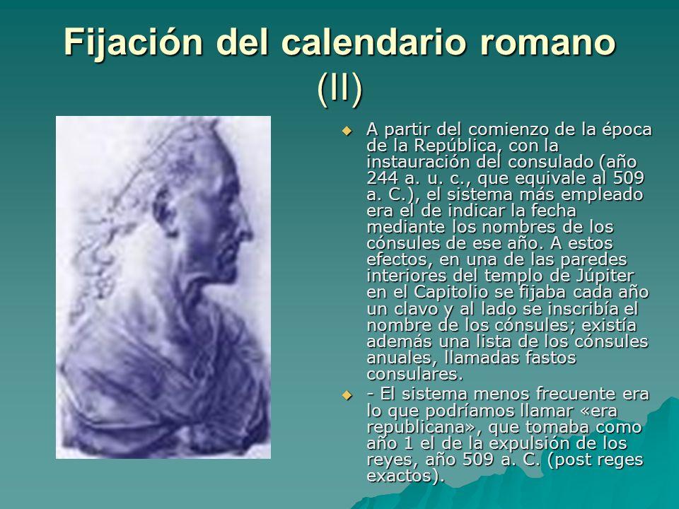 Fijación del calendario romano (II) A partir del comienzo de la época de la República, con la instauración del consulado (año 244 a. u. c., que equiva