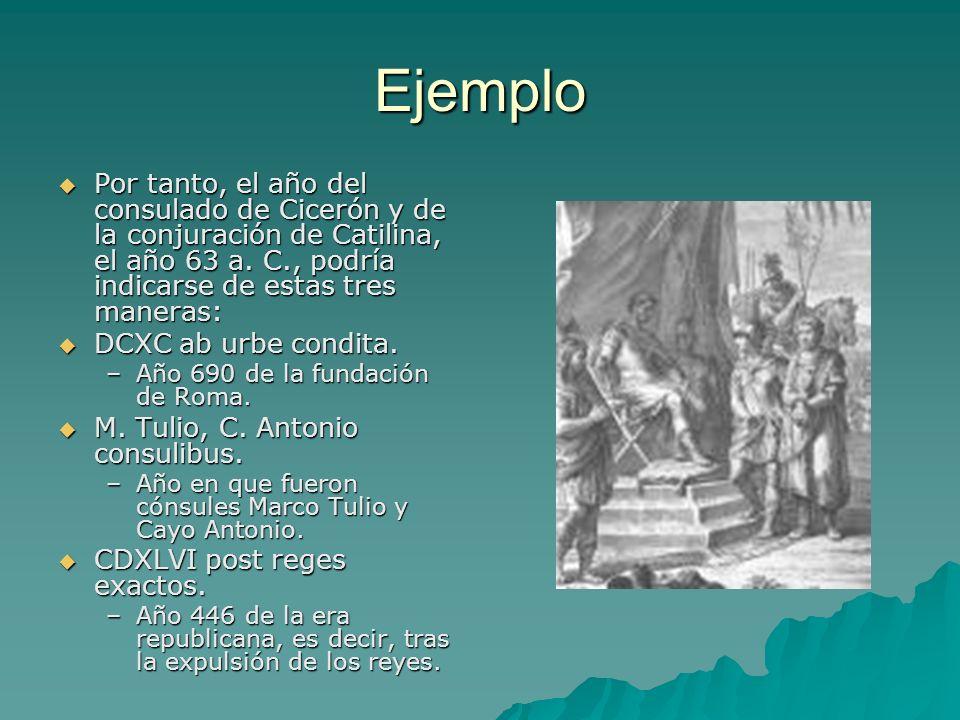 Ejemplo Por tanto, el año del consulado de Cicerón y de la conjuración de Catilina, el año 63 a. C., podría indicarse de estas tres maneras: Por tanto