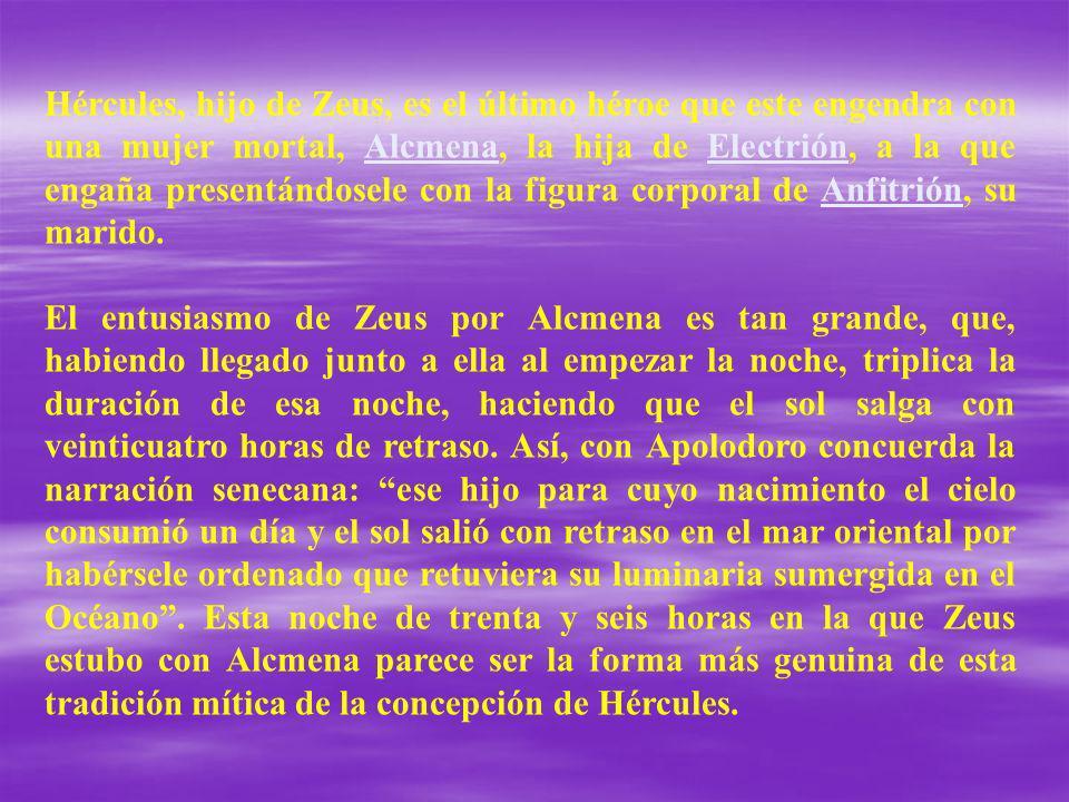 Hércules, hijo de Zeus, es el último héroe que este engendra con una mujer mortal, Alcmena, la hija de Electrión, a la que engaña presentándosele con