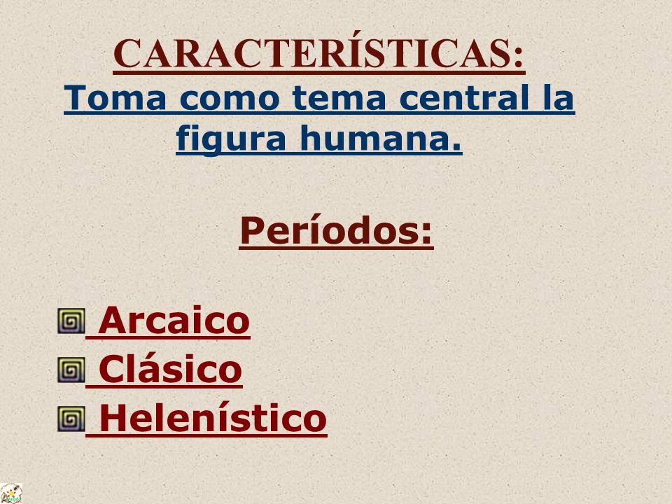 CARACTERÍSTICAS: Toma como tema central la figura humana. Períodos: Arcaico Clásico Helenístico