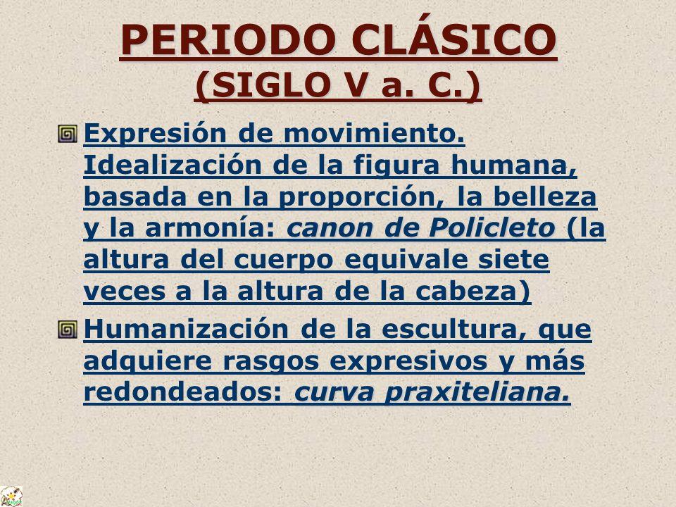 PERIODO CLÁSICO (SIGLO V a. C.) canon de Policleto Expresión de movimiento. Idealización de la figura humana, basada en la proporción, la belleza y la