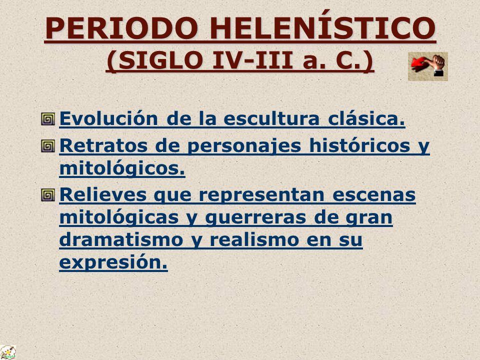 PERIODO HELENÍSTICO (SIGLO IV-III a. C.) Evolución de la escultura clásica. Retratos de personajes históricos y mitológicos. Relieves que representan