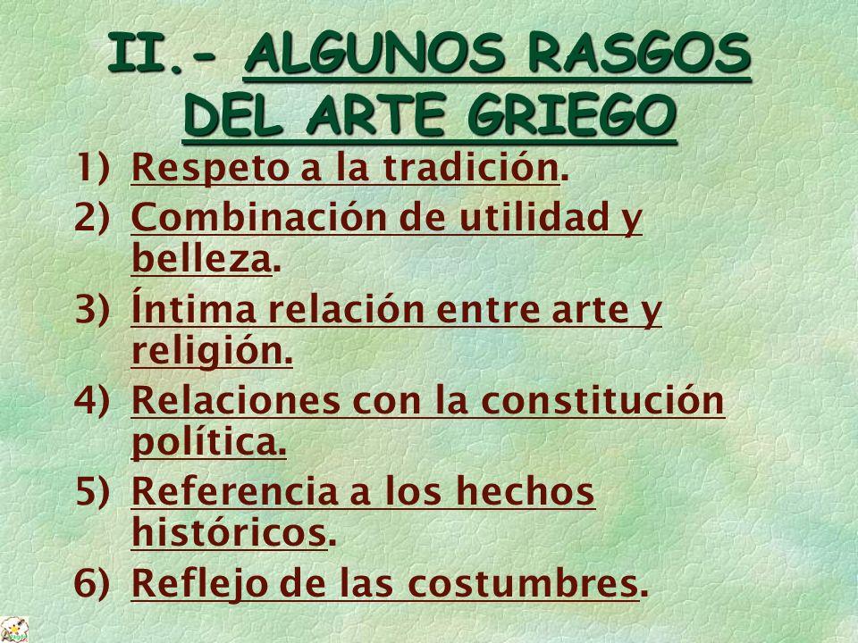 II.- ALGUNOS RASGOS DEL ARTE GRIEGO 1)Respeto a la tradición. 2)Combinación de utilidad y belleza. 3)Íntima relación entre arte y religión. 4)Relacion