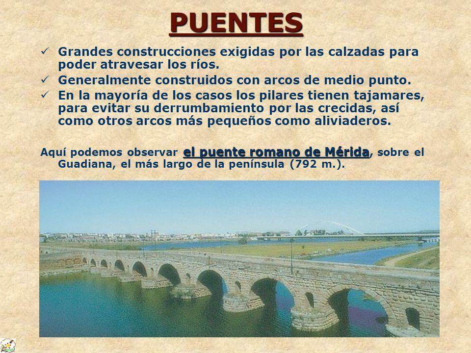 PUENTES Grandes construcciones exigidas por las calzadas para poder atravesar los ríos. Generalmente construidos con arcos de medio punto. En la mayor