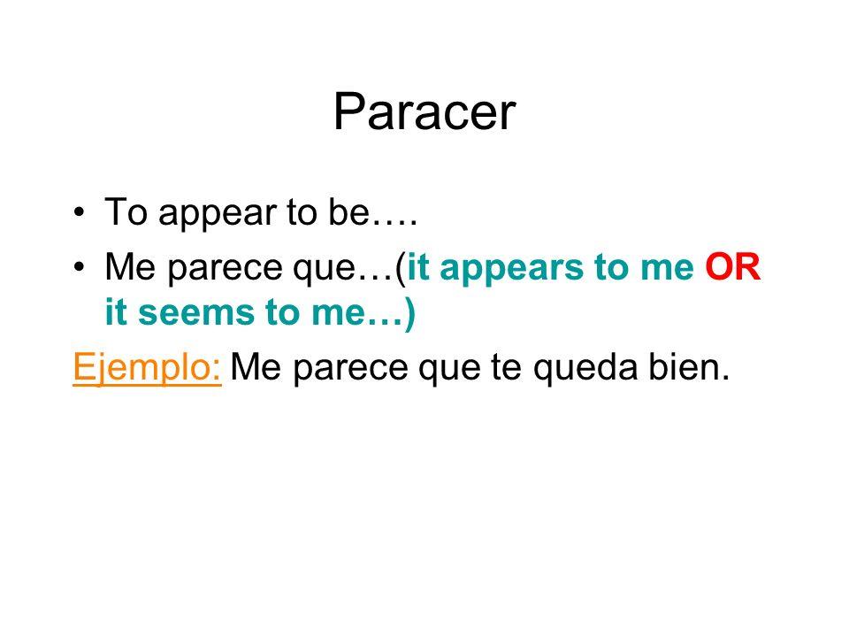 Paracer To appear to be…. Me parece que…(it appears to me OR it seems to me…) Ejemplo: Me parece que te queda bien.