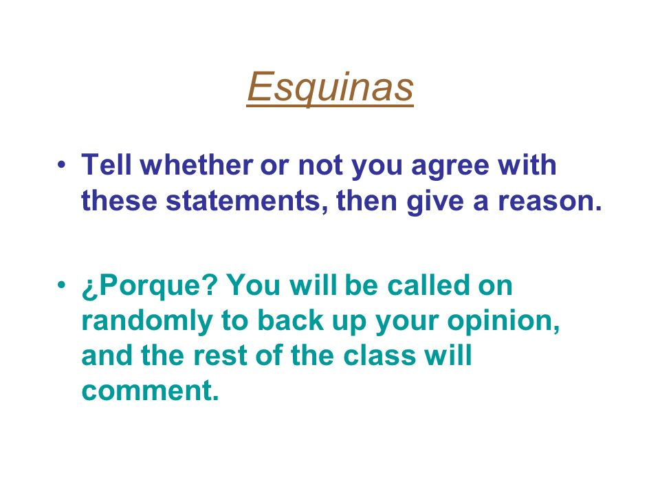 Esquinas Tell whether or not you agree with these statements, then give a reason. ¿Porque? You will be called on randomly to back up your opinion, and