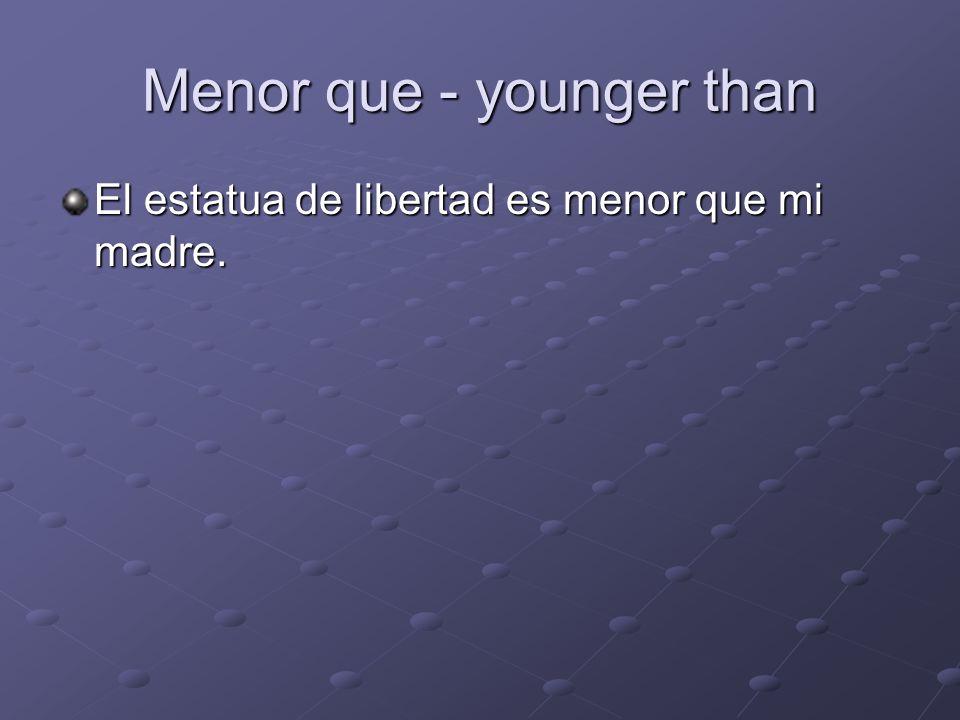 Menor que - younger than El estatua de libertad es menor que mi madre.
