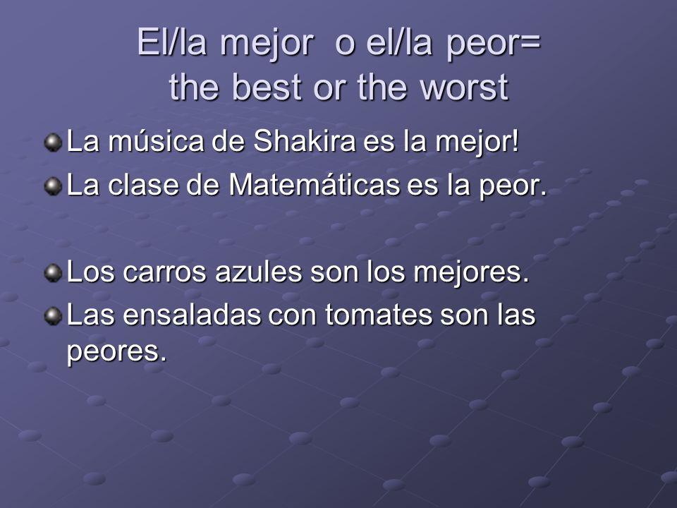 El/la mejor o el/la peor= the best or the worst La música de Shakira es la mejor! La clase de Matemáticas es la peor. Los carros azules son los mejore