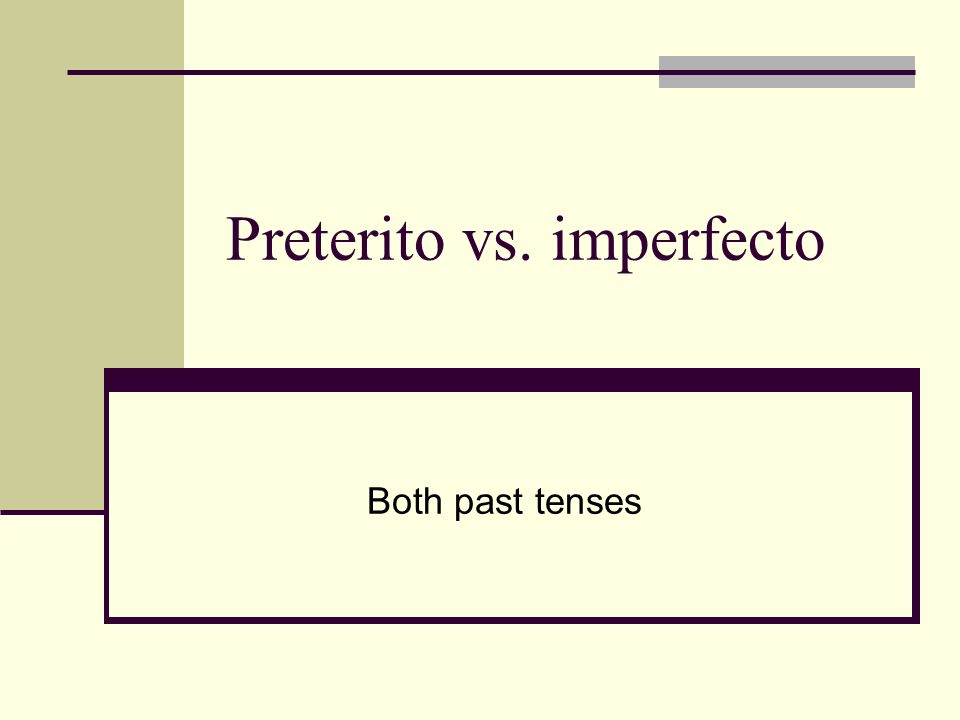 Preterito vs. imperfecto Both past tenses